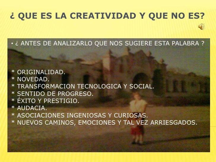 ¿ QUE ES LA CREATIVIDAD Y QUE NO ES?<br /><ul><li> ¿ ANTES DE ANALIZARLO QUE NOS SUGIERE ESTA PALABRA ?* ORIGINALIDAD.* NO...