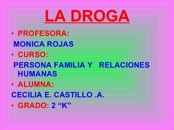 LA DROGA <ul><li>PROFESORA: </li></ul><ul><li>MONICA ROJAS   </li></ul><ul><li>CURSO: </li></ul><ul><li>PERSONA FAMILIA Y ...