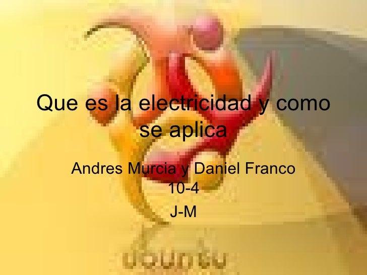 Que es la electricidad y como se aplica Andres Murcia y Daniel Franco 10-4 J-M