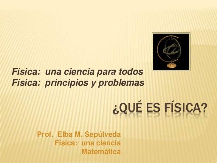 Física: una ciencia para todosFísica: principios y problemas                          ¿QUÉ ES FÍSICA?     Prof. Elba M. Se...