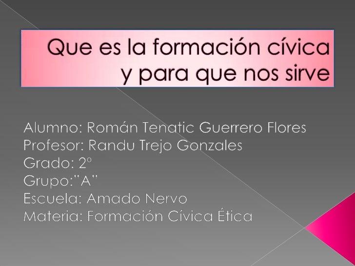 Que es la formación cívica y para que nos sirve<br />Alumno: Román Tenatic Guerrero Flores<br />Profesor: Randu Trejo Gonz...