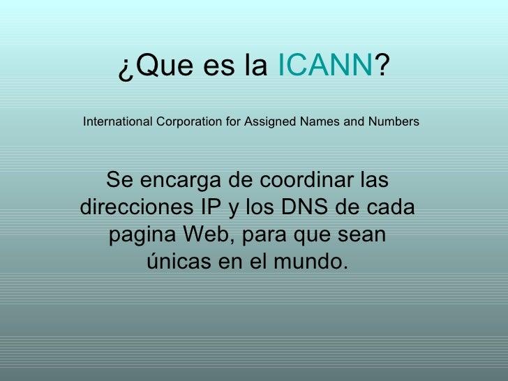 ¿Que es la  ICANN ? Se encarga de coordinar las direcciones IP y los DNS de cada pagina Web, para que sean únicas en el mu...