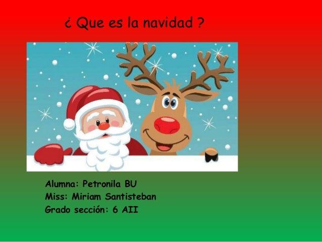 ¿ Que es la navidad ? Alumna: Petronila BU Miss: Miriam Santisteban Grado sección: 6 AII