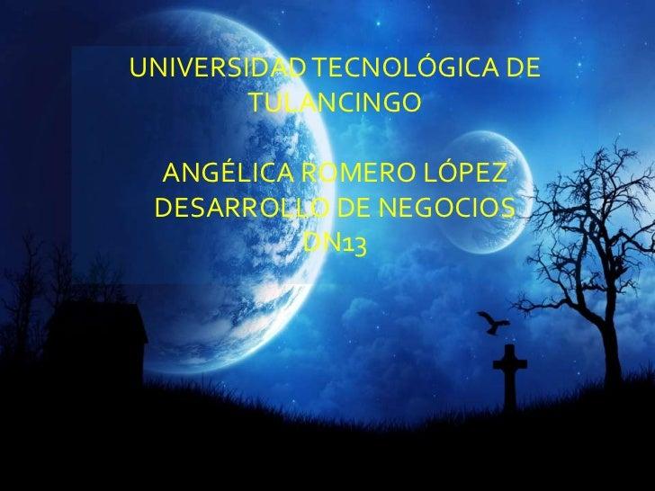 UNIVERSIDAD TECNOLÓGICA DE        TULANCINGO ANGÉLICA ROMERO LÓPEZ DESARROLLO DE NEGOCIOS          DN13