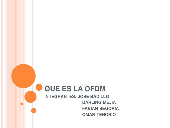 QUE ES LA OFDM<br />INTEGRANTES: JOSE BADILLO <br />   DARLING MEJIA<br />   FABIAN SEGOVIA<br />   OMAR TENORIO<br />