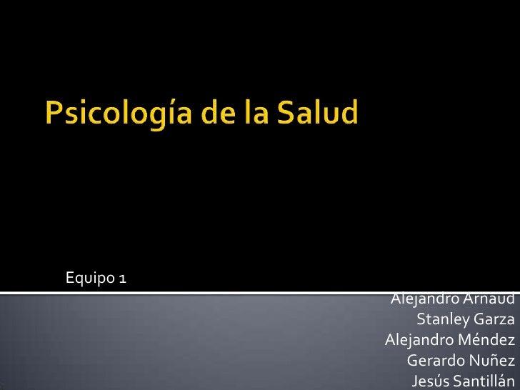 Psicología de la Salud<br />Equipo 1<br />Alejandro Arnaud<br />Stanley Garza<br />Alejandro Méndez<br />Gerardo Nuñez<br ...