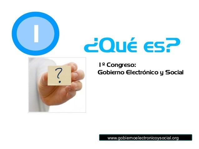 1º Congreso: Gobierno Electrónico y Social ¿Qué es?1 www.gobiernoelectronicoysocial.org