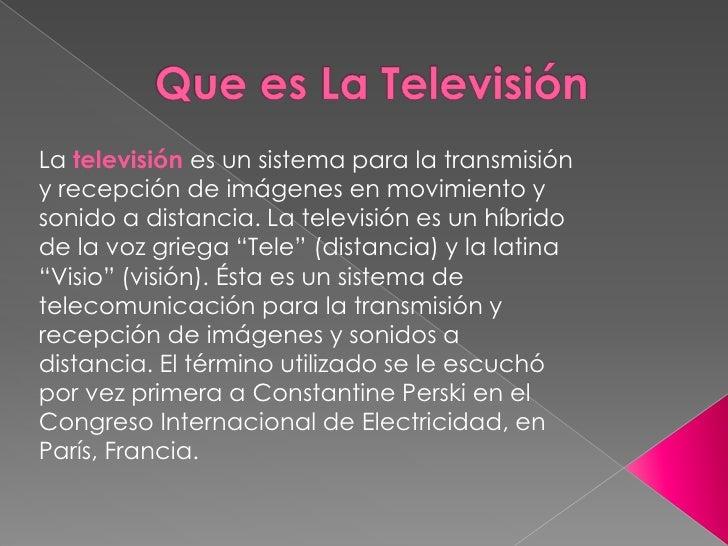 Que es La Televisión<br />Latelevisiónes un sistema para la transmisión y recepción de imágenes en movimiento y sonido a...