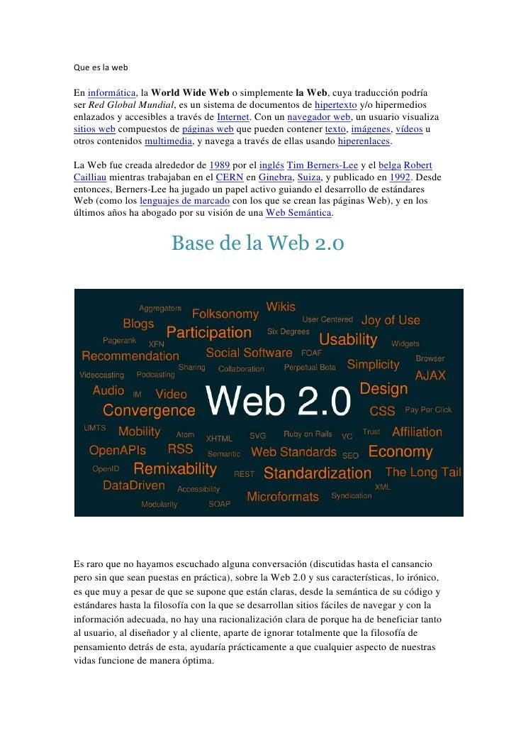 Que es la web<br />En informática, la World Wide Web o simplemente la Web, cuya traducción podría ser Red Global Mundial, ...