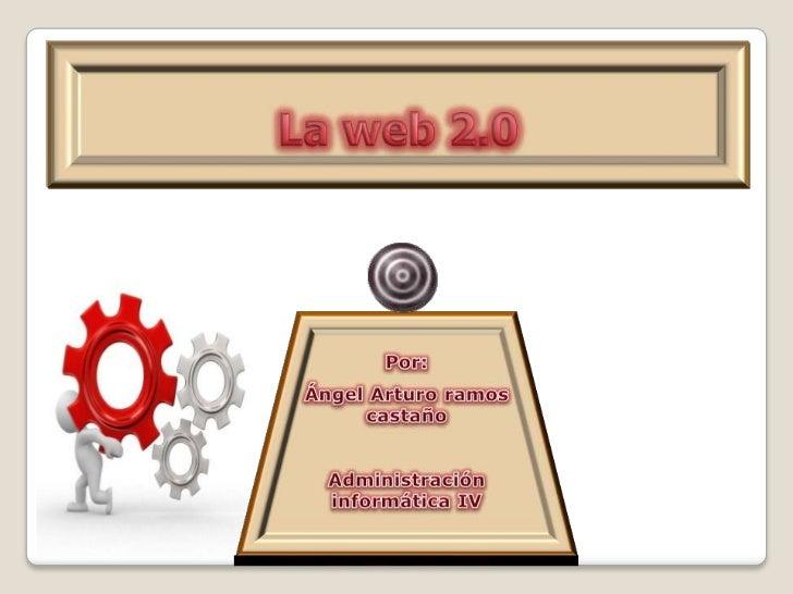 La web 2.0<br />Por:<br />Ángel Arturo ramos castaño<br />Administración informática IV<br />