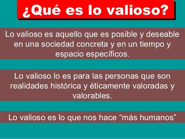 ¿Qué es lo valioso?¿Qué es lo valioso? Lo valioso es aquello que es posible y deseable en una sociedad concreta y en un ti...