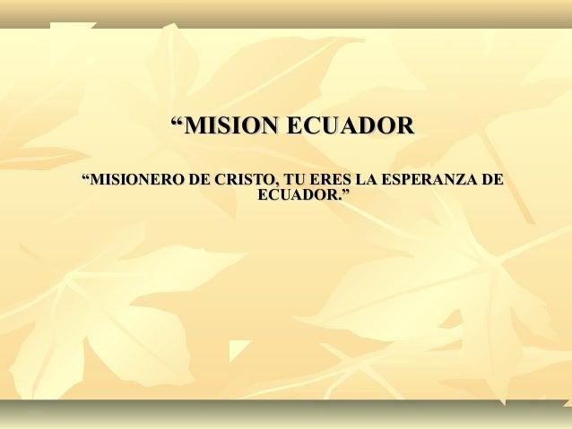 """""""""""MISION ECUADORMISION ECUADOR """"""""MISIONERO DE CRISTO, TU ERES LA ESPERANZA DEMISIONERO DE CRISTO, TU ERES LA ESPERANZA DE ..."""