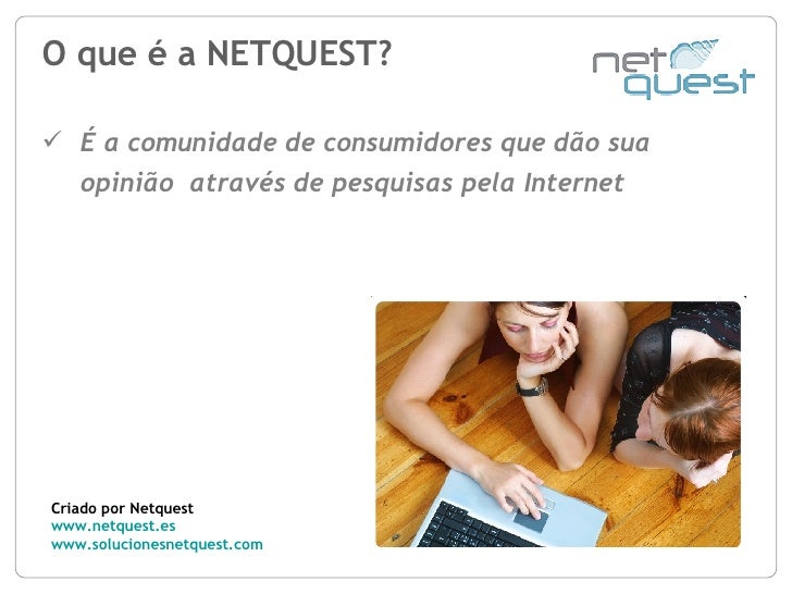 O que é a NETQUEST? Criado por Netquest www.netquest.es www.solucionesnetquest.com   <ul><li>É a comunidade de consumidore...