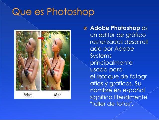   Adobe Photoshop es un editor de gráfico rasterizados desarroll ado por Adobe Systems principalmente usado para el retoq...