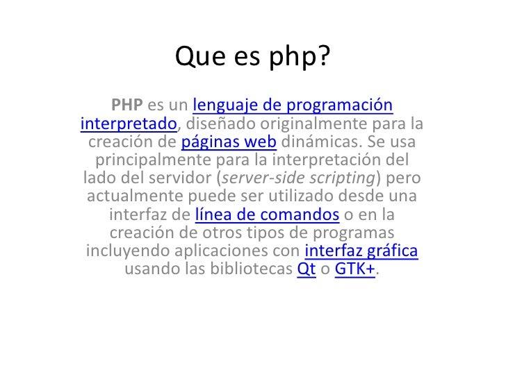 Que es php?<br />PHP es un lenguaje de programacióninterpretado, diseñado originalmente para la creación de páginas web di...