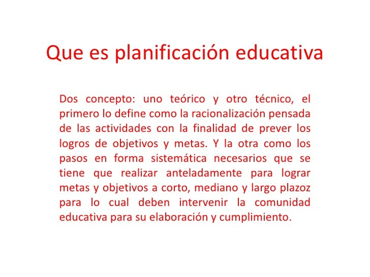 Que es planificación educativa<br />Dos concepto: uno teórico y otro técnico, el primero lo define como la racionalización...