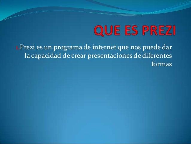1.Prezi es un programa de internet que nos puede darla capacidad de crear presentaciones de diferentesformas
