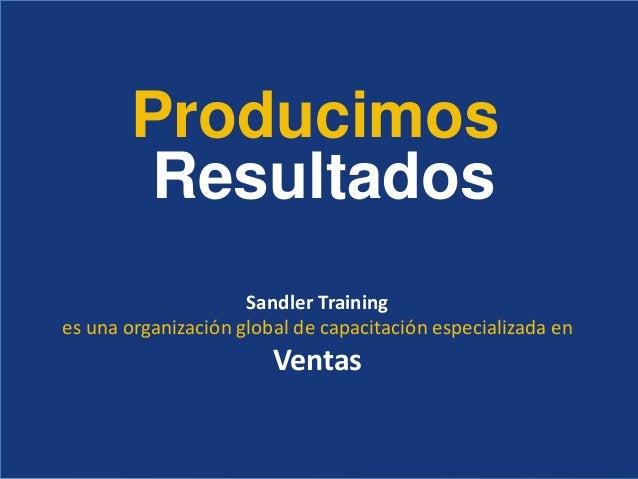 Producimos Resultados Sandler Training es una organización global de capacitación especializada en Ventas
