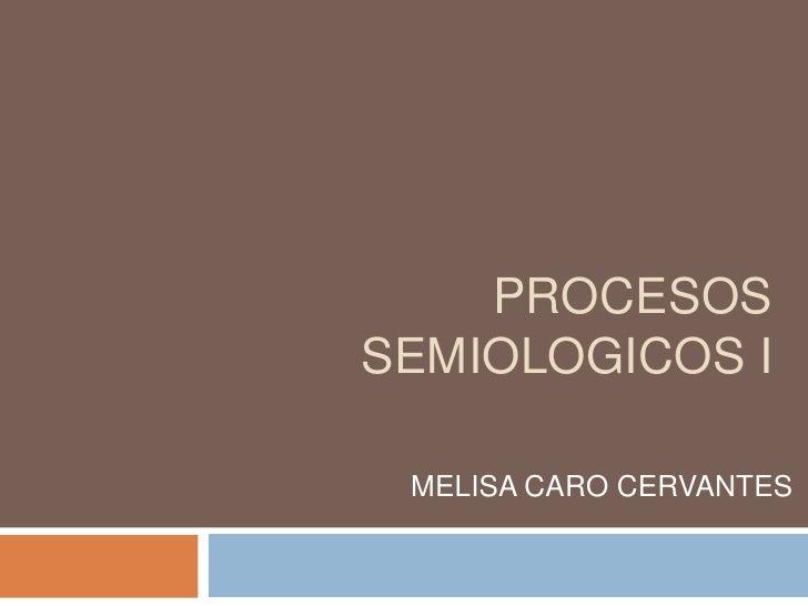 PROCESOS SEMIOLOGICOS I<br />MELISA CARO CERVANTES<br />