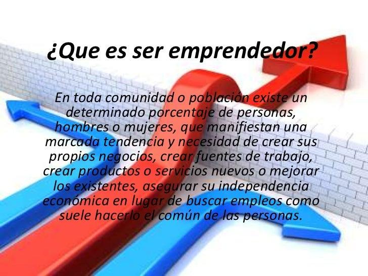 ¿Que es ser emprendedor?<br />En toda comunidad o población existe un determinado porcentaje de personas, hombres o mujere...