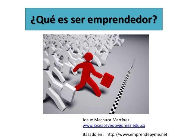 ¿Qué es ser emprendedor?         Josué Machuca Martínez         www.joseacevedoygomez.edu.co         Basado en : http://ww...