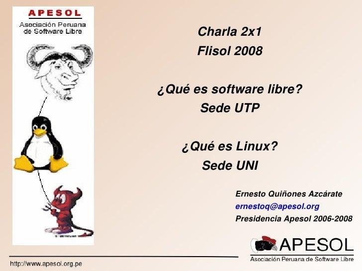 Charla2x1            Flisol2008       ¿Quéessoftwarelibre?           SedeUTP          ¿QuéesLinux?          SedeU...
