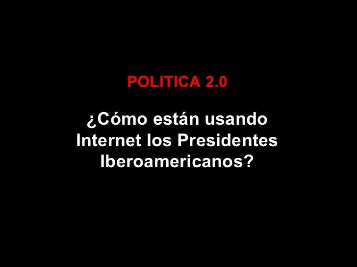 POLITICA 2.0 ¿Cómo están usando Internet los Presidentes Iberoamericanos?