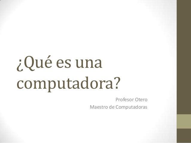 ¿Qué es una computadora? Profesor Otero Maestro de Computadoras