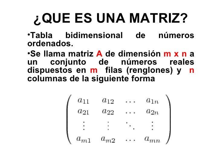 ¿QUE ES UNA MATRIZ? <ul><li>Tabla bidimensional de números ordenados.  </li></ul><ul><li>Se llama matriz  A  de dimensión ...