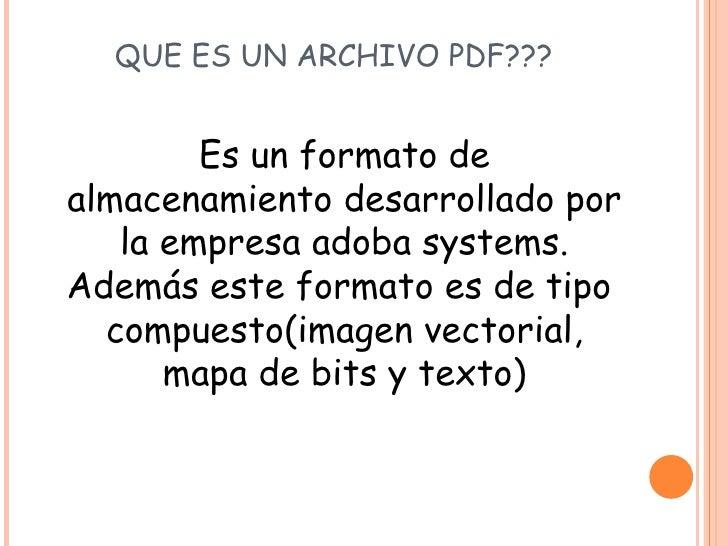 QUE ES UN ARCHIVO PDF??? <ul><li>Es un formato de almacenamiento desarrollado por la empresa adoba systems. Además este fo...