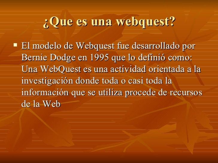 ¿Que es una webquest? <ul><li>El modelo de Webquest fue desarrollado por Bernie Dodge en 1995 que lo definió como: Una Web...