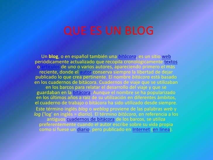 QUE ES UN BLOG      Un blog, o en español también una bitácora, es un sitio web  periódicamente actualizado que recopila c...