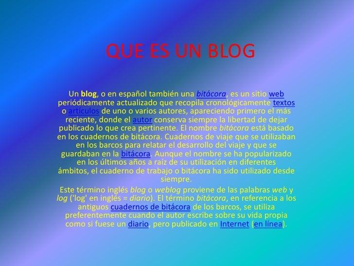 QUE ES UN BLOG     Un blog, o en español también una bitácora, es un sitio web  periódicamente actualizado que recopila cr...