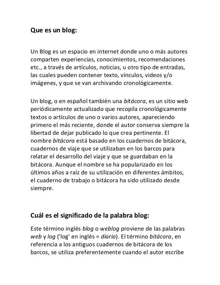 Que es un blog: <br />Un Blog es un espacio en internet donde uno o más autores comparten experiencias, conocimientos, rec...