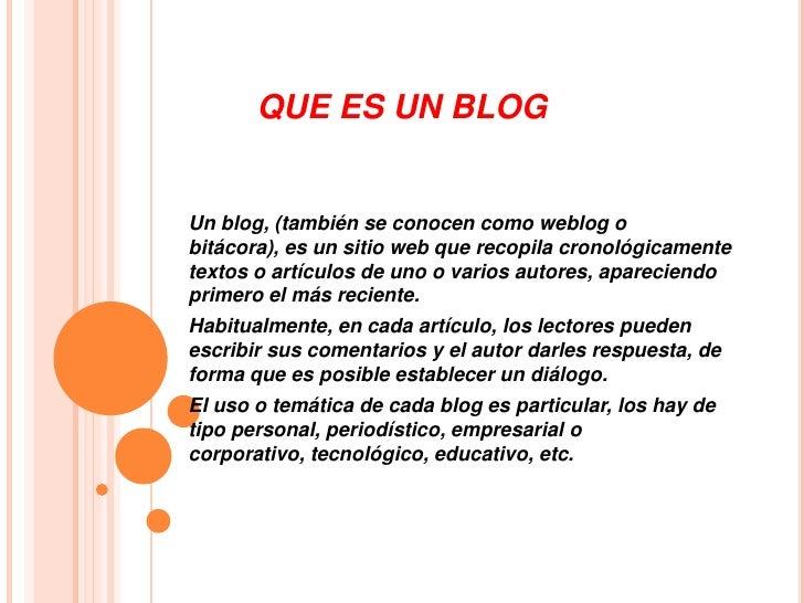 QUE ES UN BLOGUn blog, (también se conocen como weblog obitácora), es un sitio web que recopila cronológicamentetextos o a...