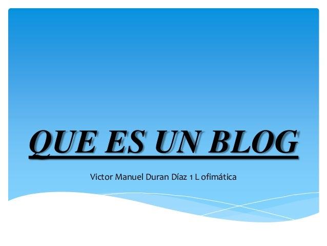 QUE ES UN BLOG  Victor Manuel Duran Díaz 1 L ofimática