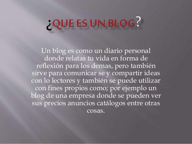 Un blog es como un diario personal donde relatas tu vida en forma de reflexión para los demas, pero también sirve para com...
