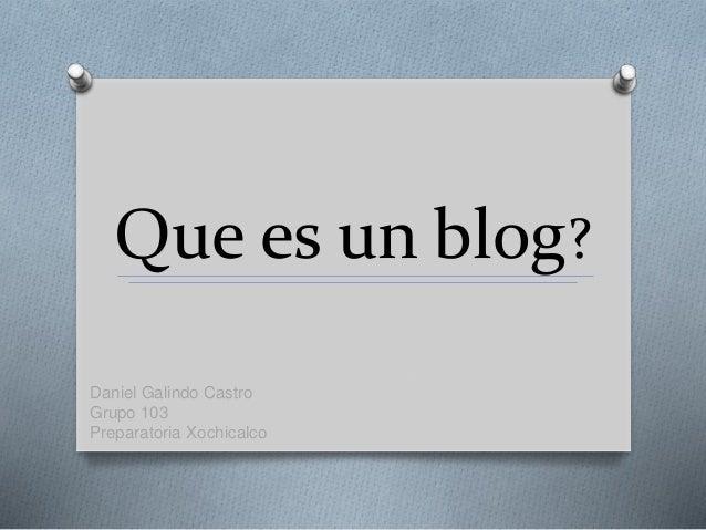 Que es un blog? Daniel Galindo Castro Grupo 103 Preparatoria Xochicalco