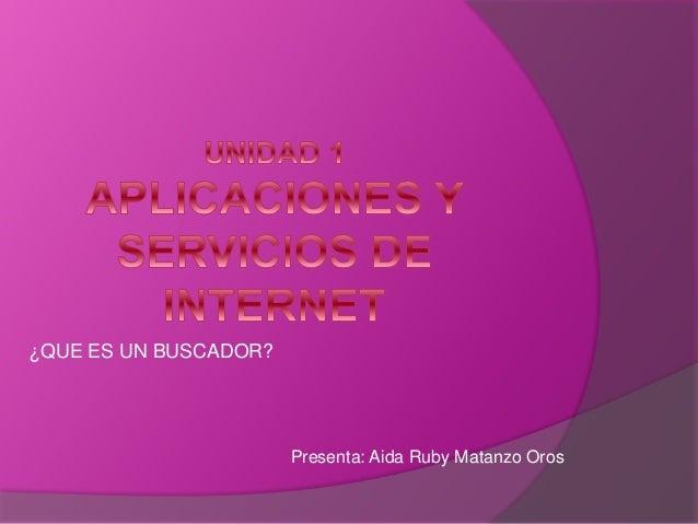 ¿QUE ES UN BUSCADOR? Presenta: Aida Ruby Matanzo Oros