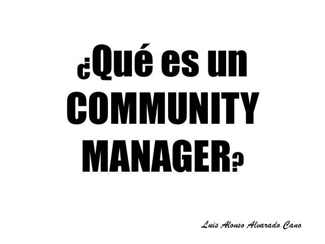 ¿Qué es unCOMMUNITY MANAGER?       Luis Alonso Alvarado Cano