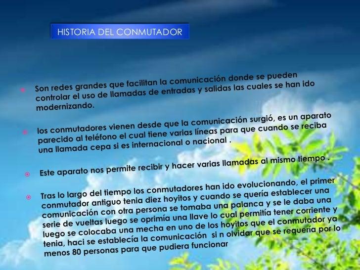 HISTORIA DEL CONMUTADOR<br />HISTORIA DEL CONMUTADOR<br />Son redes grandes que facilitan la comunicación donde se pueden ...