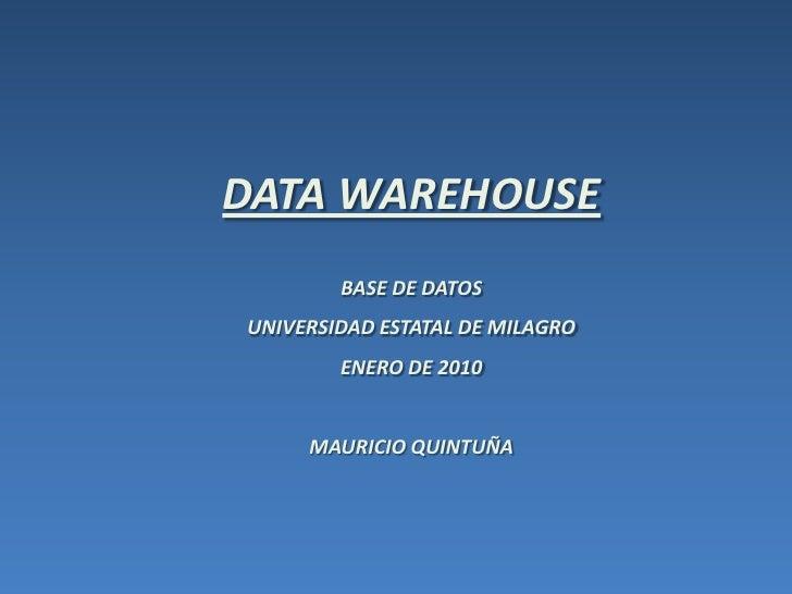 DATA WAREHOUSE<br />BASE DE DATOS <br />UNIVERSIDAD ESTATAL DE MILAGRO<br />ENERO DE 2010<br />MAURICIO QUINTUÑA<br />