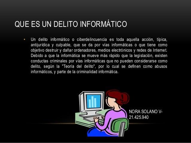 NORA SOLANO V- 21.425.940 QUE ES UN DELITO INFORMÁTICO • Un delito informático o ciberdelincuencia es toda aquella acción,...