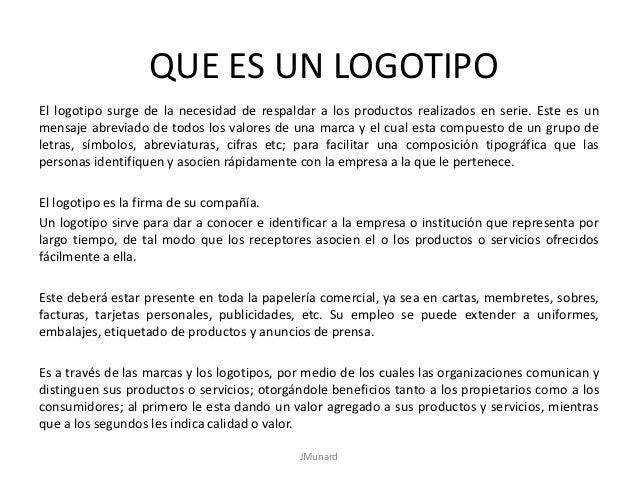 QUE ES UN LOGOTIPO El logotipo surge de la necesidad de respaldar a los productos realizados en serie. Este es un mensaje ...