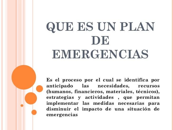 QUE ES UN PLAN DE EMERGENCIAS Es el proceso por el cual se identifica por anticipado las necesidades, recursos (humanos, f...