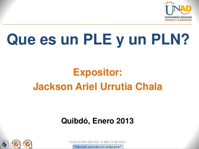 Que es un PLE y un PLN?          Expositor:   Jackson Ariel Urrutia Chala        Quibdó, Enero 2013          FI-GQ-GCMU-00...