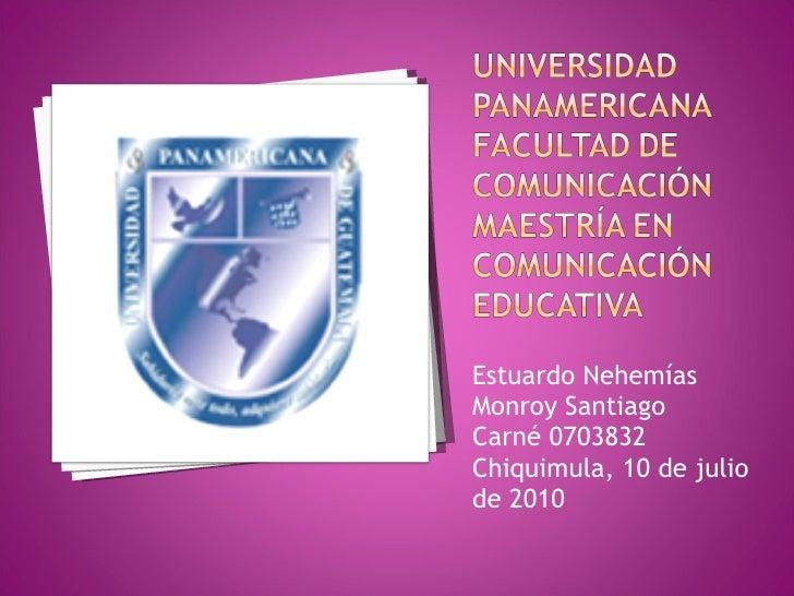 <ul><li>Estuardo Nehemías Monroy Santiago </li></ul><ul><li>Carné 0703832 </li></ul><ul><li>Chiquimula, 10 de julio de 201...