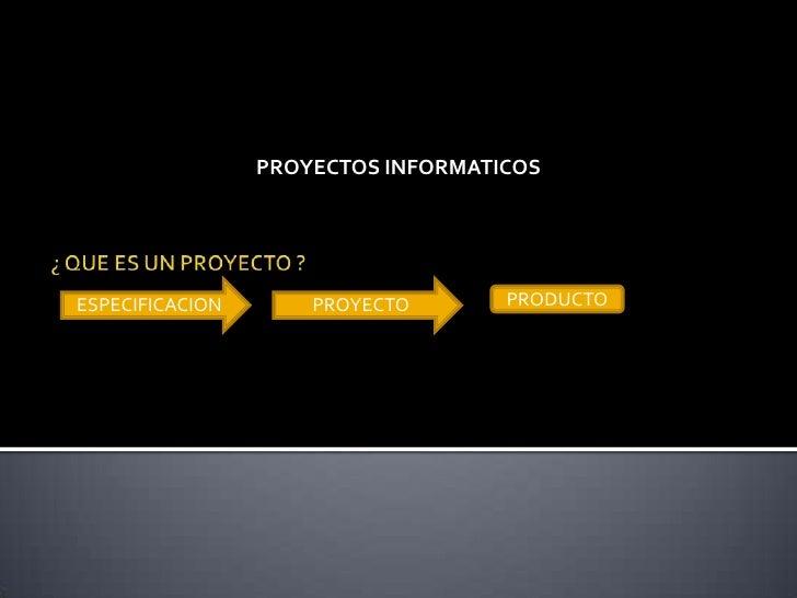 PROYECTOS INFORMATICOS <br />¿ QUE ES UN PROYECTO ?<br />ESPECIFICACION <br />PROYECTO <br />PRODUCTO <br />