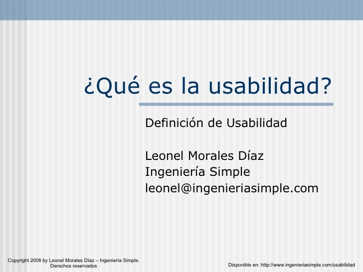 ¿Qué es la usabilidad? Definición de Usabilidad Leonel Morales Díaz Ingeniería Simple [email_address] Disponible en: http:...