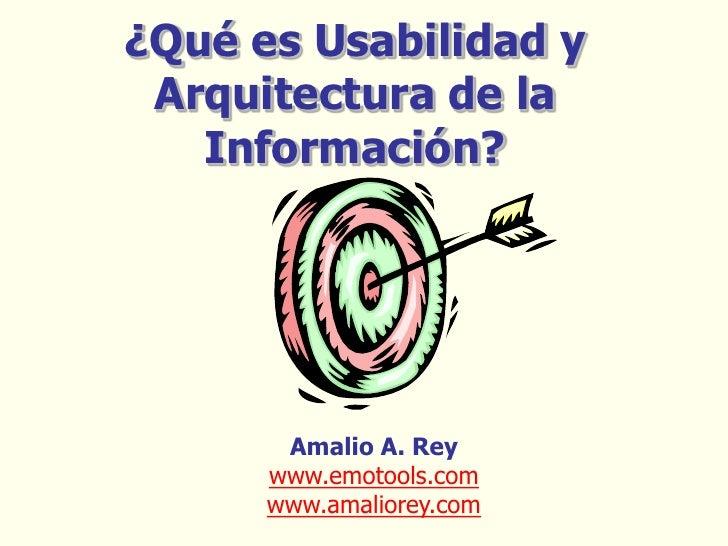 ¿Qué es Usabilidad y Arquitectura de la   Información?       Amalio A. Rey      www.emotools.com      www.amaliorey.com